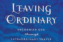 Leaving Ordinary / Inspirations from the LEAVING ORDINARY study which explores the concept of extraordinary prayer and how each of us can have the intimate relationship with God that we were created to experience.