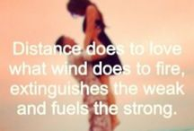 Distance / Distance means so little when someone means so much.  Distance does to love what fire does to wind: extinguishes the weak and fuels the strong.