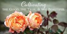 Cultivating the Good, True & Beautiful ~♥~