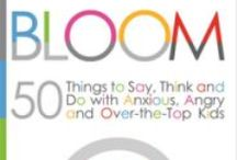 Bloom: 50 Things to Say, Think and Do with Anxious, Angry and Over-the-Top / An approach to raising amazing kids in a BrainSmart, HeartSmart manner. Bloom changes EVERYTHING.
