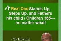 Fatherhood and Parenting / Random 'Fatherhood' and 'Parenting' thoughts, sayings, and quotes from Ty Howard, CEO and Editor-in-Chief of MOTIVATION magazine. Some are motivational. Some are inspirational. Some are Positive. Some are Uplifting. Some are simply meant to increase awareness to hopefully bring forth immediate positive change and improvement(s) in fathering and parenting. - [ www.SpeakersOnFatherhood.com ]
