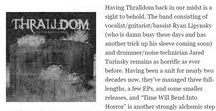 Thralldom 'Time Will Bend Into Horror' reviews / Devoid of genre limitations and gimmicks, never bounded by time or space, Thralldom refuse to tread paths gone before on Time Will Bend Into Horror. The six tracks transverse and re-morph sonic terrain, with licks of black, thrash, doom, old-school metal, industrial, noise and dark electronica but never exclusively, always experimental.