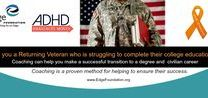 Veterans with ADHD /  Returning veterans have special learning challenges which they need help to complete their college education and make a successful transition to a civilian career. Coaching is a proven method for helping to ensure their success.