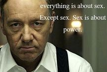 House of Cards / Everything is about sex. Except for sex. Sex is about power....