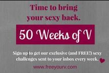 Tips & Tricks / '50 Weeks of V' Sex Challenge   Whether your sex life is scorching or burning out, whether you're single or taken, everyone can use a little motivation the keep the fire alive in the sack.  Sign up for '50 Weeks of V' and get an exclusive (and FREE!) sexy challenge every week.