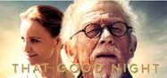 That Good Night  starring Sir John Hurt& Max Brown /  Sir John Hurt will play a dying man in 'That Good Night'. as joined the cast of the film which is based on N.J. Crisp's 1996 stage play of the same name, Variety ha revealed. Hurt will star as Ralph, a once-famous screenwriter who has two last wishes in life before he dies; to be reconciled with his son Michael and ensure he is not a burden to his younger completely devoted second wife Anna.