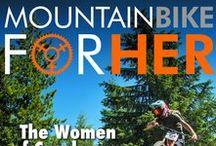 Mountain Bike for Her: The Magazine / A magazine for women who ride! Published quarterly in March/June/Sept/Dec