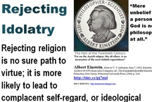 "Rejecting Religion / Rejecting Idolatry:  ""Mere unbelief in a personal God is no philosophy at all."" - Albert Einstein, the Man of the Twentieth Century.  ... Rejecting religion is no sure path to virtue; it is more likely to lead to complacent self-regard, or ideological arrogance. What distinguishes the newer atheist is his admission that non-believers can be just as immoral as believers.  http://www.spectator.co.uk/features/8885481/after-the-new-atheism/  / by Holy Heretic"