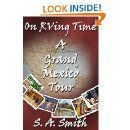 On RVing Time E-Book 3 / A Grand Tour of Mexico  Kindle Edition - John, Sharon and their fur-kid, Rex, have survived the mountain ranges in Montana and the isolation of the Dakotas almost had them turning back to the security of suburbia. With only eight months of RVing under their belts, they are tackling Mexico pulling a forty-foot fifthwheel. To describe this endeavour as the most challenging RVing adventure since trading suburbia for life on the-road is an understatement. But for better or worse, they are committed.