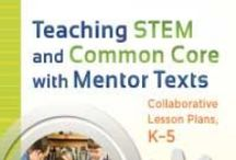 Teaching STEM / Teaching STEM and Common Core with Mentor Texts: Collaborative Lesson Plans K-5
