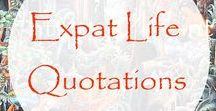Expat Life Quotations / Oh, such expat wisdom, expat humor and expat advice we find living the expat life.