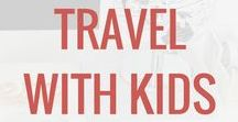 Travel with Kids / Tips and ideas to make travel with kids fun, easy, and something you can't wait to do again.
