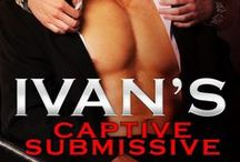 Ivan's Captive Submissive  / A hot auction/capture fantasy romance layered with humor and some rather kinky BDSM. By some I mean a lot. Like have spare panties handy a lot.