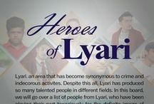 Heroes of Lyari / Lyari. an area that has become synonymous to crime and indecorous activites. Despite this all, Lyari has produced so many talented people in different fields. In this board, we will go over a list of people from Lyari, who have been playing their part tenaciously for the definite image of Lyari.