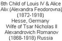 Hesse Alix 6th Child Alice & Louis IV / See Board: Hesse-Romanov: Alix-Alexandra Wife of Nicholas II. Alix-Alexandra Feodorovna (Victoria Alix Helena Louise Beatrice) (6 Jun 1872-17 Jul 1918) Hesse, Germany married Tsar Nicholas II Alexandrovich Romanov (Nikolay) (18 May 1868-17 Jul 1918) Russia. Alix was 6th Child of Princess Alice (1843-1878) UK & King Louis IV (1837-1892) Hesse.
