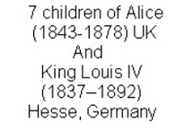 7 Children of Alice & King Louis IV Hesse & Rhine, Germany / 7 children of Princess Alice Maud Mary (1843-1878) UK & King Louis IV (Frederick William Louis Charles) (1837–1892) Hesse & by Rhine, Germany.  Alice is the 3rd child of Queen Victoria (1819-1901) UK & Prince Albert (1819-1861) Saxe-Coburg & Gotha, Germany.