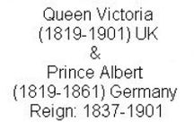 Couple Queen Victoria & Albert (V&A) / Queen Victoria (Alexandrina Victoria) (24 May 1819 -22 Jan 1901) UK. Only Child of Prince Edward Augustus (1767-1820) Duke of Kent, UK & Princess Victoria (Marie Luise Viktoria) (1786-1861) Saxe Coburg & Gotha, Germany. Wife of Prince Albert (Francis Albert Augustus Charles Emmanuel) (26 Aug 1819-14 Dec 1861) Saxe Coburg & Gotha, Germany. 2nd son of King Ernest I (1784-1844) Saxe-Coburg & Gotha, Germany & wife Louise (1800-1831) Saxe-Gotha-Altenburg, Germany. Reign: 20 Jun 1837-22 Jan 1901.