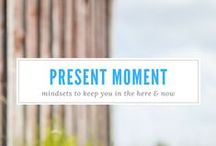 Present moment / Ideas on how to live in the present moment in the middle of a busy life.