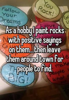 """""""As a hobby I paint rocks with positive sayings on them....then leave them around town for people to find."""""""