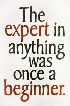 An expert was once a beginner.