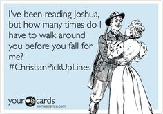 I've been reading Joshua, but how many times do I have to walk around you before you fall for me?