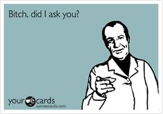 i want to say this all the time. to one particular female. but i don't. because that's rude.
