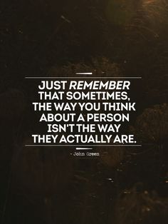 Just remember that sometimes the way you think about a person isn't the way they actually are. --John Green