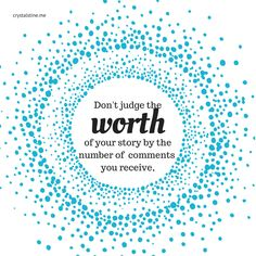 Don't judge the worth of your story by the number of comments you receive. - crystalstine.me