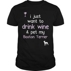 I just want to Drink Wine  Pet My Boston Terrier
