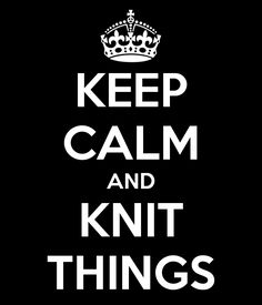 Keep calm and knit things.  This knitting poster is my motto for the weekend ... and for my life!