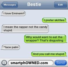 BestieI love Eminem!! | I prefer skittles. | I mean the rapper not the candy stupid. | Why would want to eat the wrapper? That's disgusting. | *face palm | And you call me stupid.