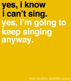 """One day I hope it will be """"yes, i'm going to keep singing anyway."""""""