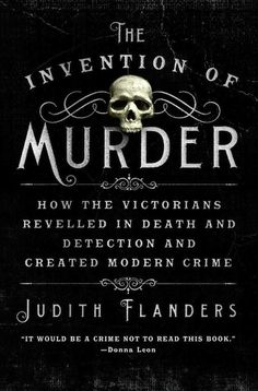 The Invention of Murder by Judith Flanders | 13 Books To Read This Halloween