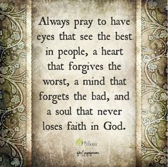 Always pray to have eyes that see the best in people. a heart that forgives the worst, a mind that forgets the bad, and a soul that never loses faith in God. <3