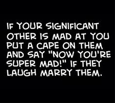THIS IS TRUE!!!! MARRY THE ONE THAT MAKES YOU LAUGH; BEEN THERE DONE THAT!!!!!