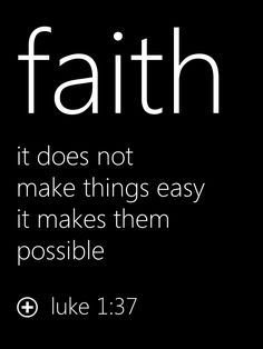 """Faith  """"it does not make things easy it makes them possible"""" Luke 1:37"""