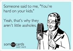 Someone said to me, 'You're hard on your kids.' Yeah, that's why they aren't little assholes.   See more about one day and people.