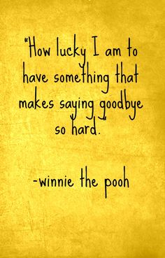 """How lucky I am to have something that makes saying goodbye so hard"" -Quote from Winnie the Pooh"
