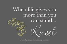 """Customizable printable. """"When Life Gives You More Than You Can Stand... KNEEL"""""""