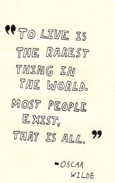 to live is the rarest thing in the world.  most people exist.  that is all!  (quote from Oscar Wilde)