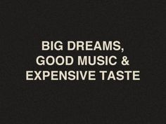 i have big dreams, i listen to it ALL, and expensive taste is an acquired taste.
