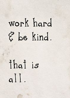 Work hard and be kind.
