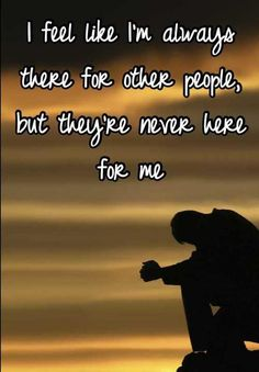 I feel like I`m always there for other people, but they`re never there for me.