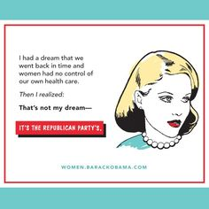 I had a dream that we went back to a time where women had no control over their health care. Then I realized, that's not my dream-- it's the republican party's