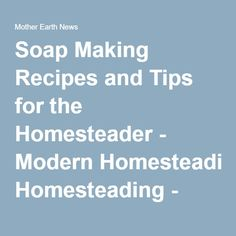 soap making recipes and tips for the homesteader   modern homesteading