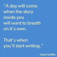A day will come when the story inside you want to breathe on it's own. That's when you'll start writing.