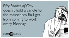 Fifty Shades of Grey doesn't hold a candle to the masochism fix I get from coming to work every Monday.