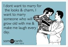 I dont want to marry for the looks & charm, I want to marry someone who will grow old with me & make me laugh every day.