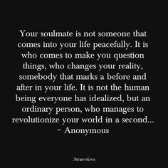 Your Soulmate is not someone that comes into your life peacefully. It is who come to make you question things, who changes your reality, somebody that marks a before and after in your life. It is not the human being everyone has idealized, but an ordinary person, who manages to revolutionize your world in second...