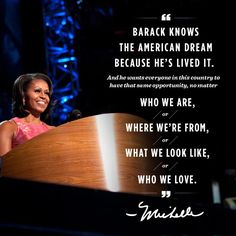 Barack knows the American dream because he's lived it.  Michelle Obama
